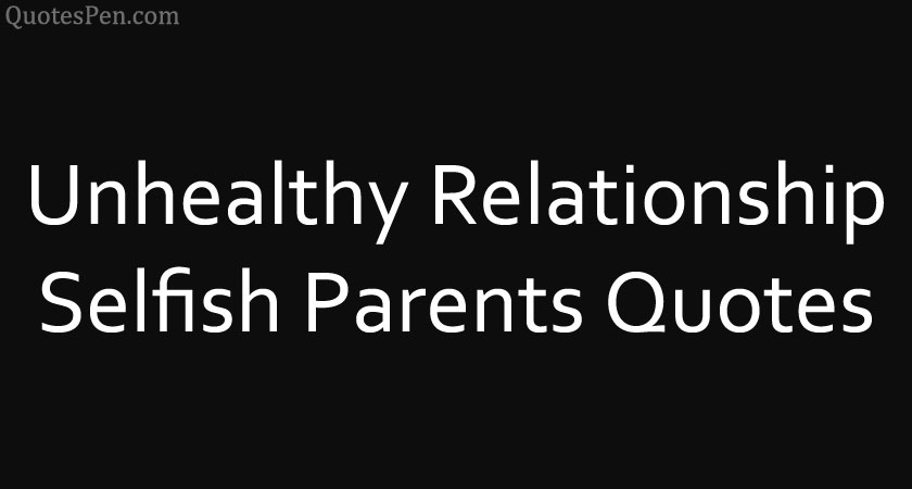 unhealthy-relationship-selfish-parents-quotes